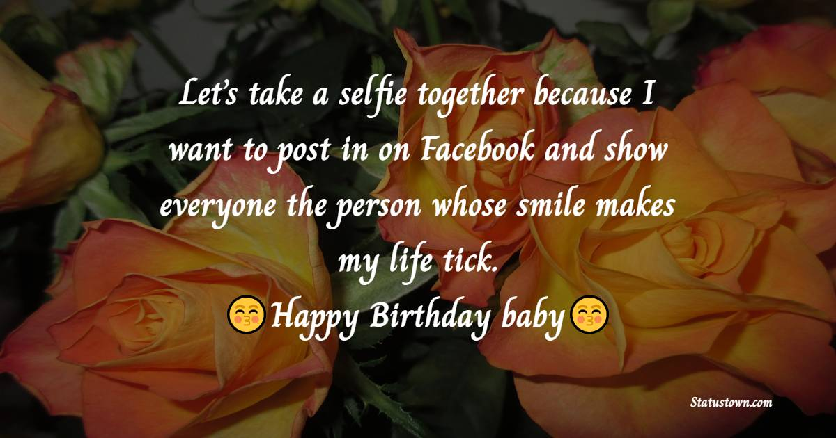 Let's take a selfie together because I want to post in on Facebook and show everyone the person whose smile makes my life tick.   - Birthday Wishes for Husband