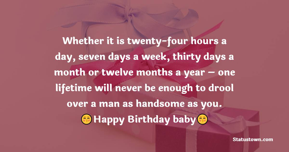 Whether it is twenty-four hours a day, seven days a week, thirty days a month or twelve months a year – one lifetime will never be enough to drool over a man as handsome as you.  - Birthday Wishes for Husband