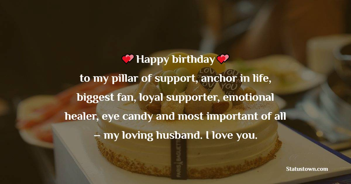 Happy birthday to my pillar of support, anchor in life, biggest fan, loyal supporter, emotional healer, eye candy and most important of all – my loving husband. I love you.   - Birthday Wishes for Husband