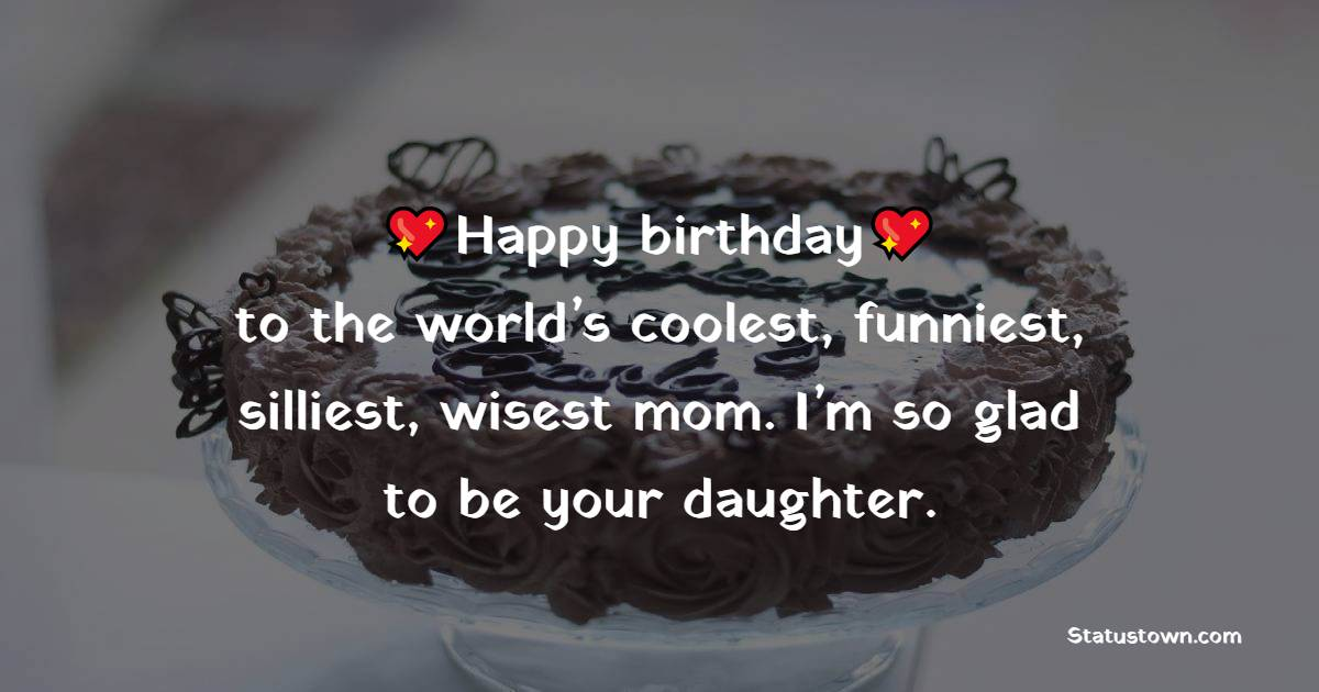 Happy birthday to the world's coolest, funniest, silliest, wisest mom. I'm so glad to be your daughter.   - Birthday Wishes for Mother
