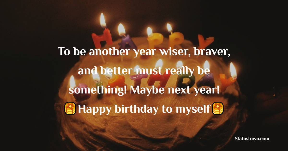 To be another year wiser, braver, and better must really be something! Maybe next year!   -  Birthday Wishes for Myself