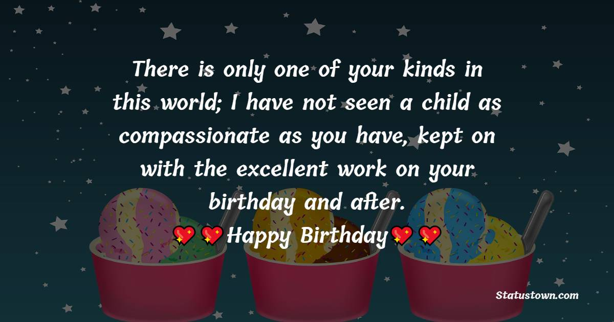 There is only one of your kinds in this world; I have not seen a child as compassionate as you have, kept on with the excellent work on your birthday and after.  - Birthday Wishes for Nephew