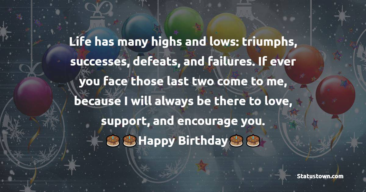Life has many highs and lows: triumphs, successes, defeats, and failures. If ever you face those last two come to me, because I will always be there to love, support, and encourage you.   - Birthday Wishes for Niece