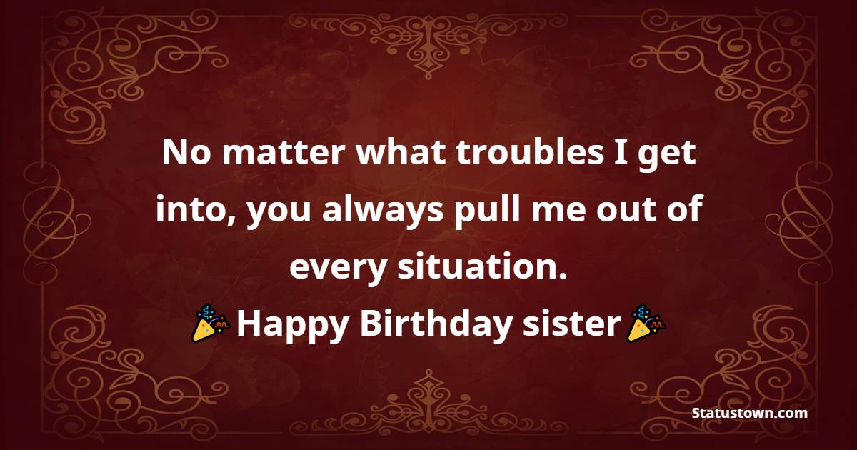 No matter what troubles I get into, you always pull me out of every situation. Happy Birthday, dearest sister!  - Birthday Wishes for Sister