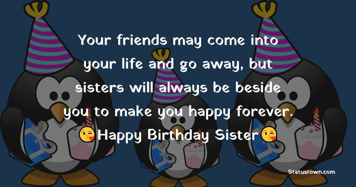 Your friends may come into your life and go away, but sisters will always be beside you to make you happy forever. - Birthday Wishes for Sister