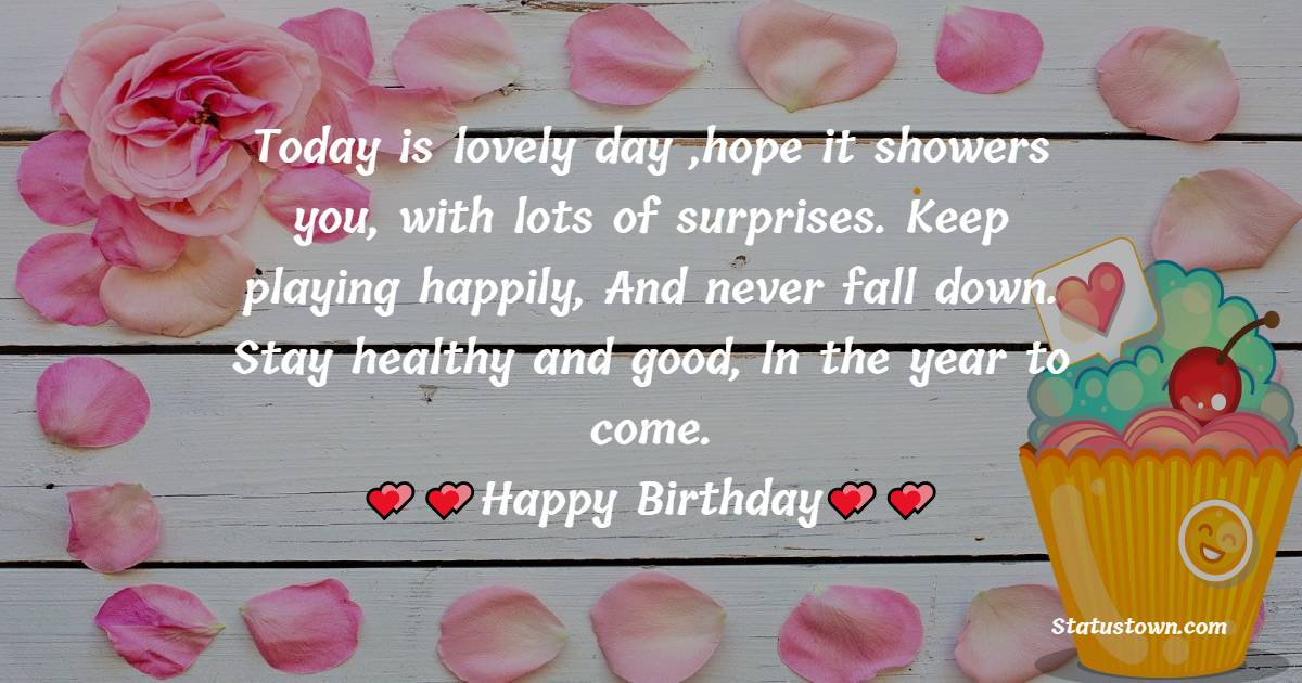 Today is lovely day ,hope it showers you, with lots of surprises. Keep playing happily, And never fall down. Stay healthy and good, In the year to come.  - Birthday Wishes for Students