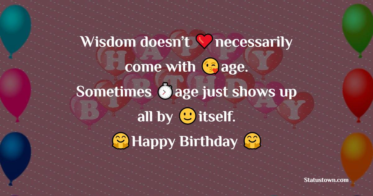 Wisdom doesn't necessarily come with age. Sometimes age just shows up all by itself.    - Happy Birthday Wishes
