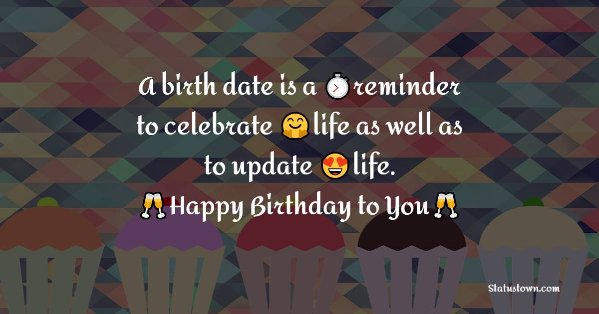 A birth-date is a reminder to celebrate the life as well as to update the life.    - Happy Birthday Wishes