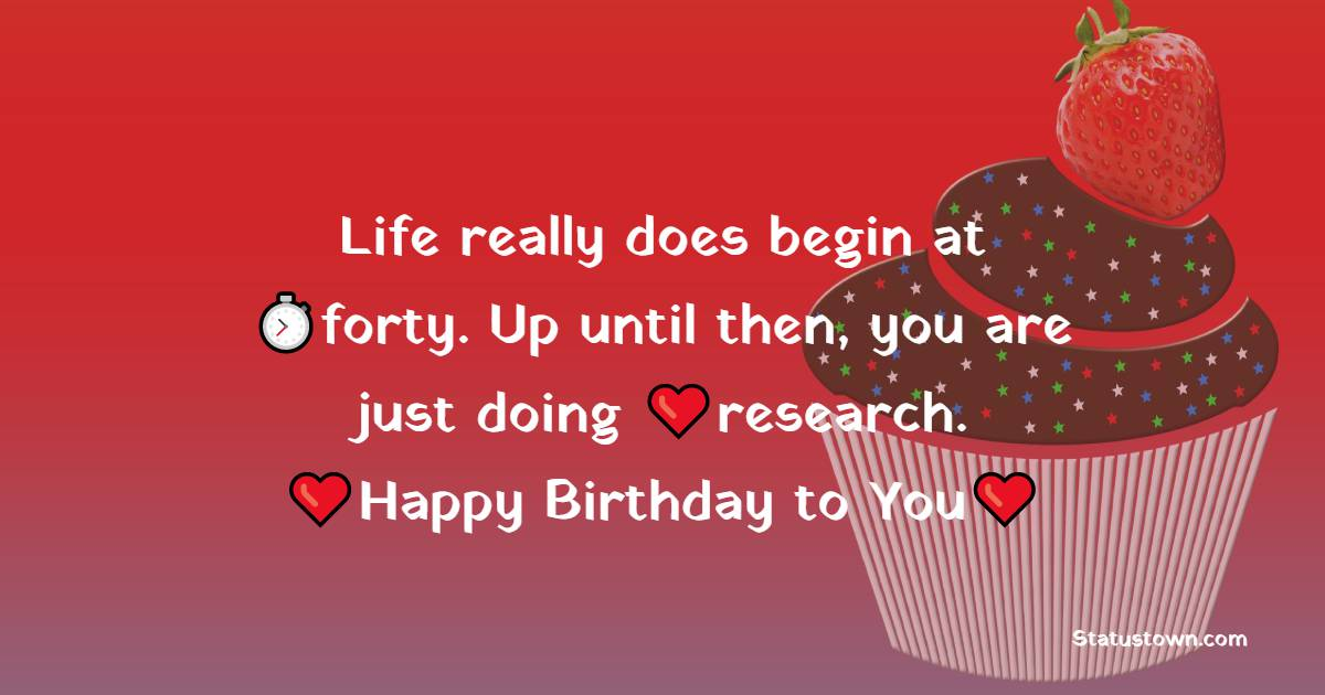 Life really does begin at forty. Up until then, you are just doing research.    - Happy Birthday Wishes