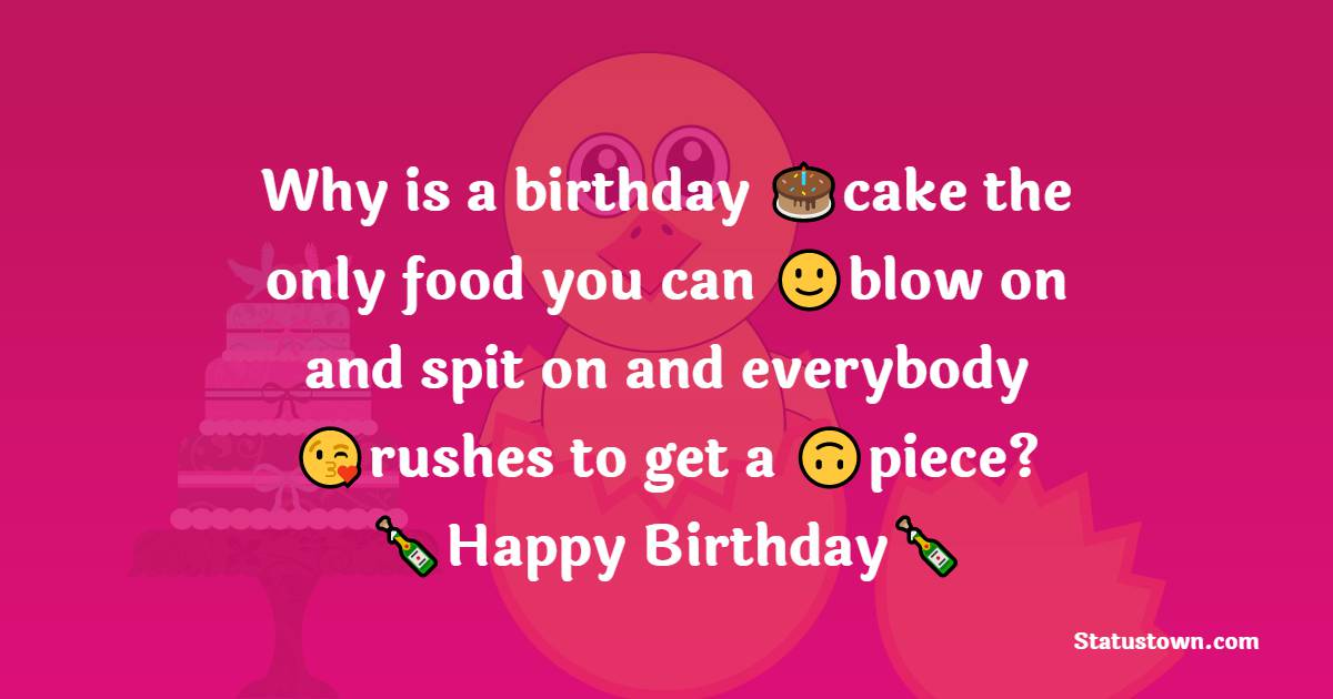 Why is a birthday cake the only food you can blow on and spit on and everybody rushes to get a piece?    - Happy Birthday Wishes