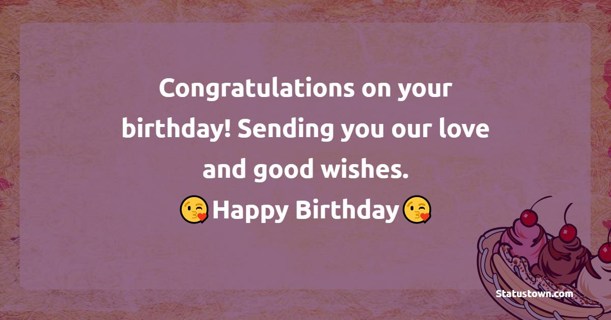 Congratulations on your birthday! Sending you our love and good wishes.    - Happy Birthday Wishes