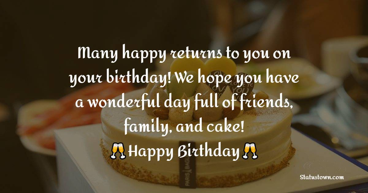 Many happy returns to you on your birthday! We hope you have a wonderful day full of friends, family, and cake!    - Happy Birthday Wishes