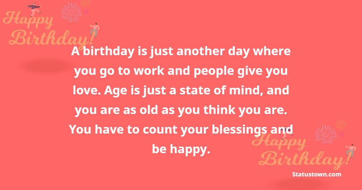 A birthday is just another day where you go to work and people give you love. Age is just a state of mind, and you are as old as you think you are. You have to count your blessings and be happy.  - Happy Birthday Wishes