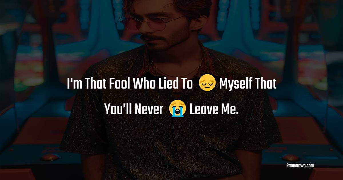 i'm That Fool Who Lied To Myself That You'll Never Leave Me.