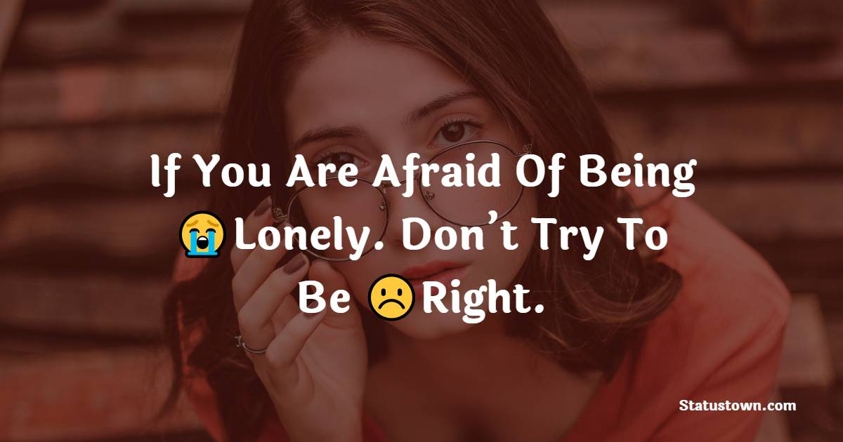 If You Are Afraid Of Being Lonely. Don't Try To Be Right.