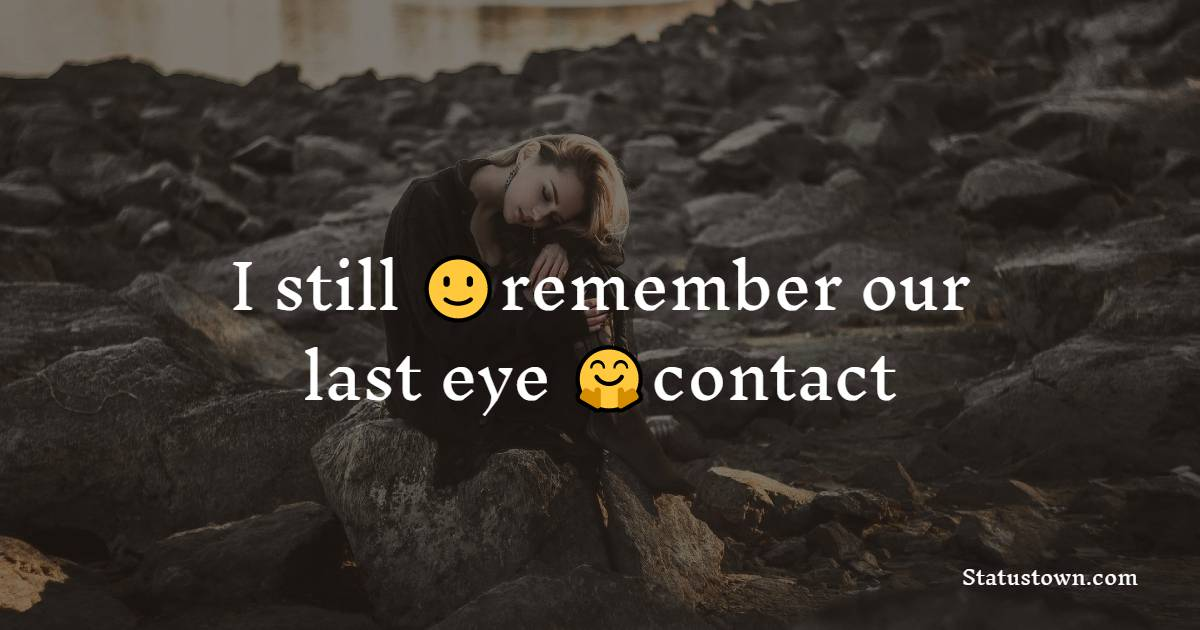 I still remember our last eye contact