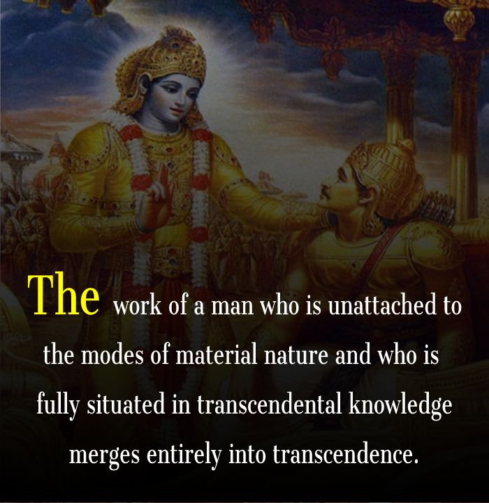 The work of a man who is unattached to the modes of material nature and who is fully situated in transcendental knowledge merges entirely into transcendence.