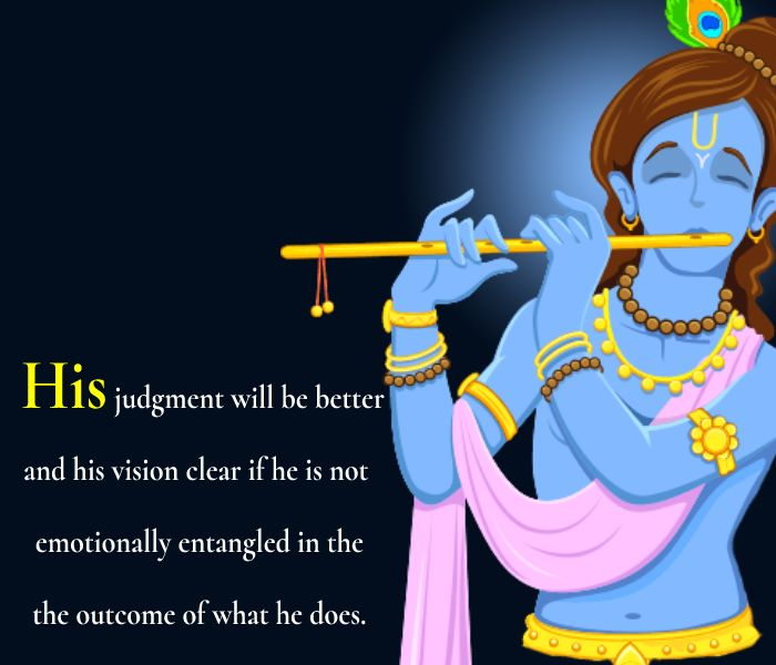 His judgment will be better and his vision clear if he is not emotionally entangled in the outcome of what he does. - Bhagavad Gita Quotes