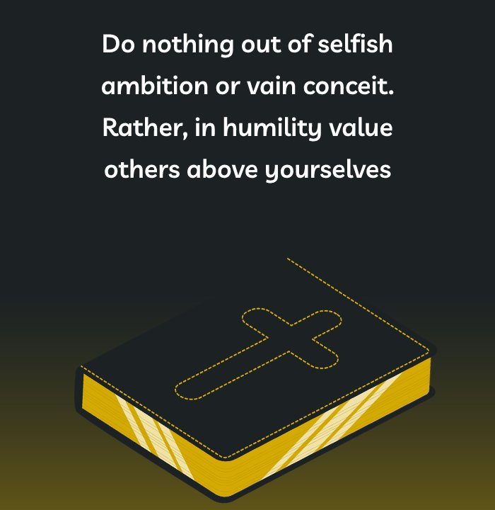 Do nothing out of selfish ambition or vain conceit. Rather, in humility value others above yourselves