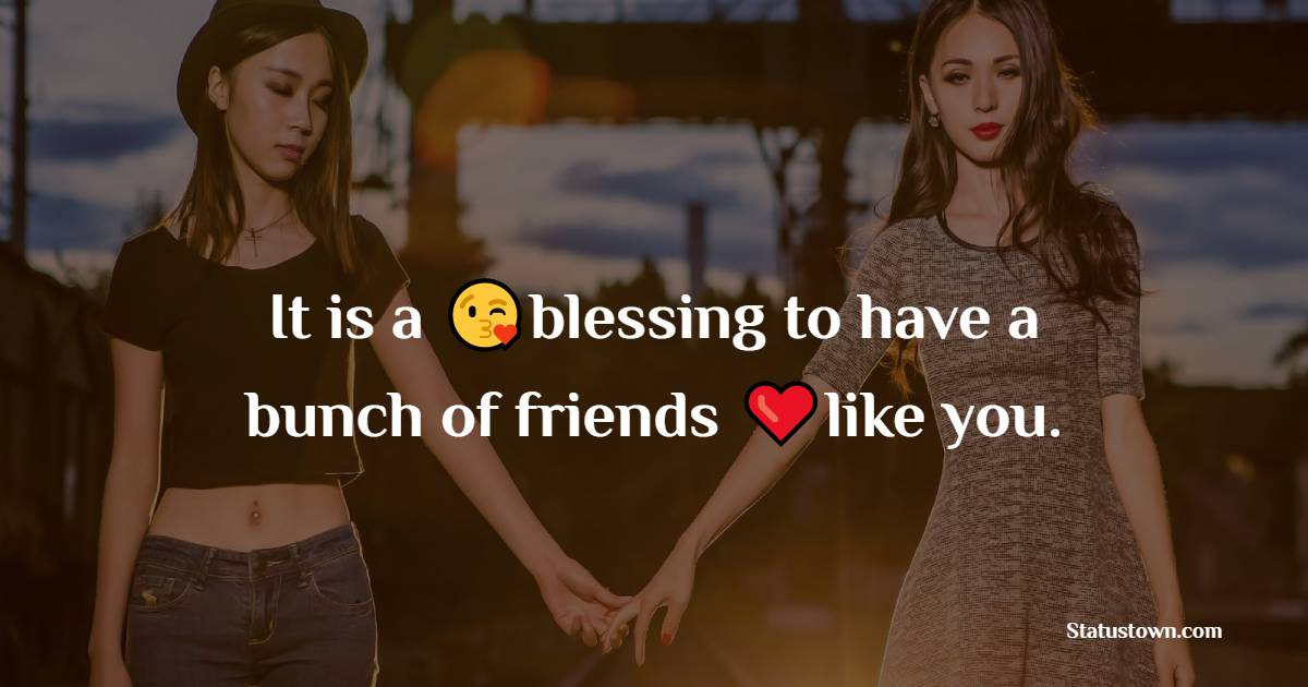 It is a blessing to have a bunch of friends like you.