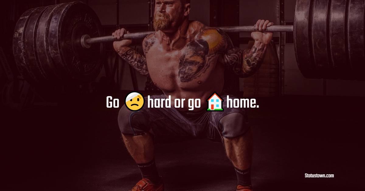 Go hard or go home.