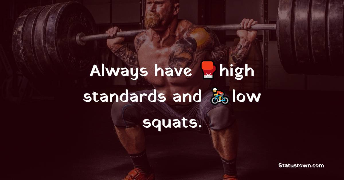 Always have high standards and low squats.