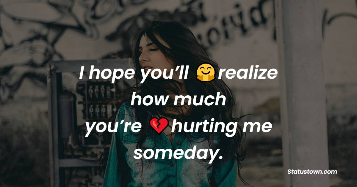 I hope you'll realize how much you're hurting me someday.