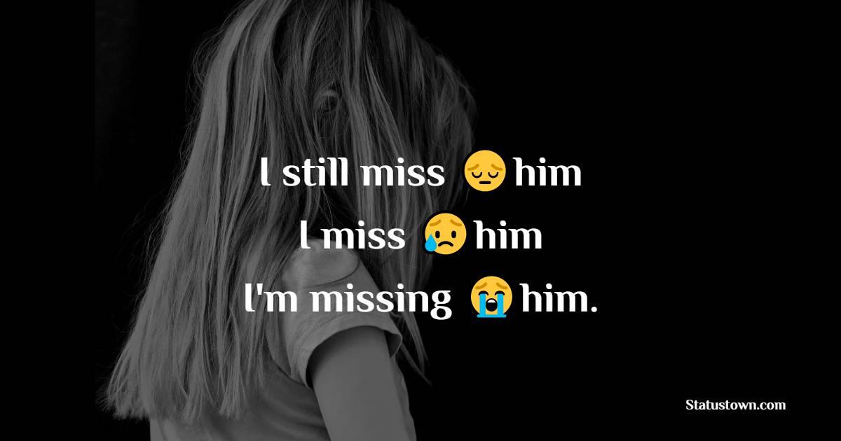 I still miss him, I miss him, I'm missing him.
