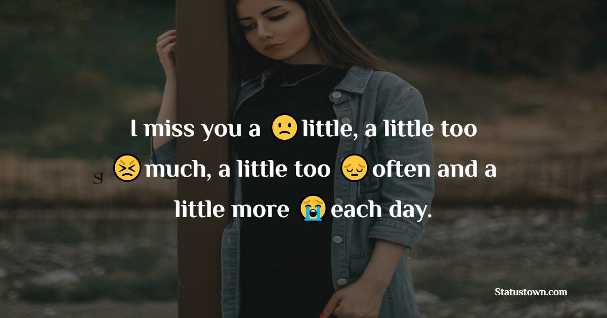 I miss you a little, a little too much, a little too often and a little more each day.