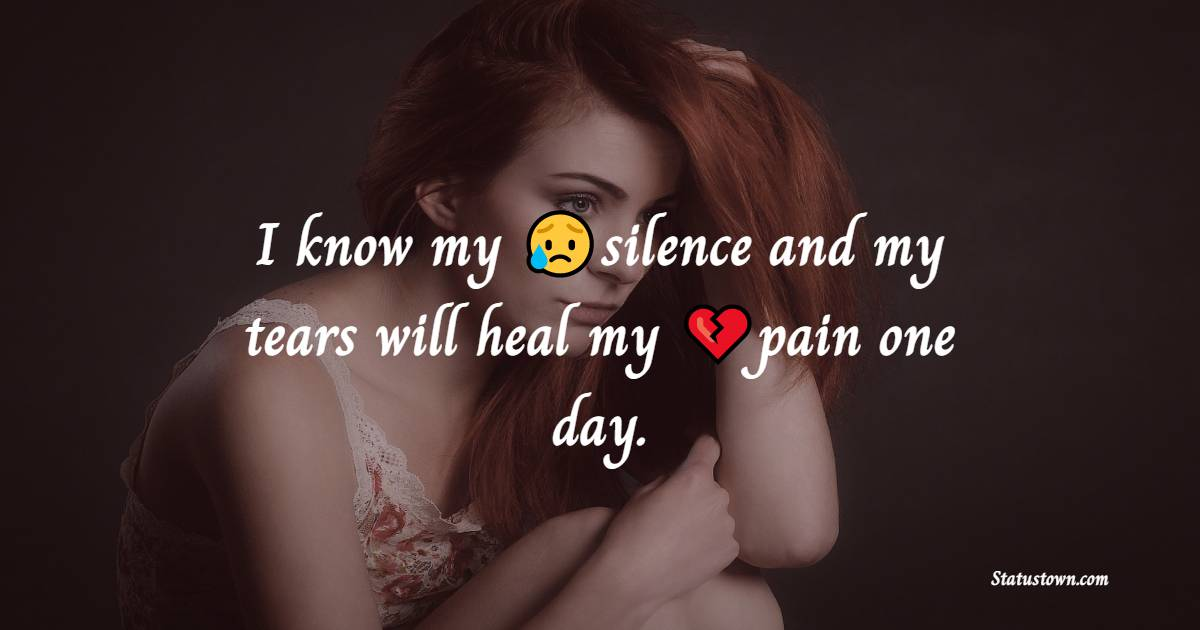 I know my silence and my tears will heal my pain one day. - pain status