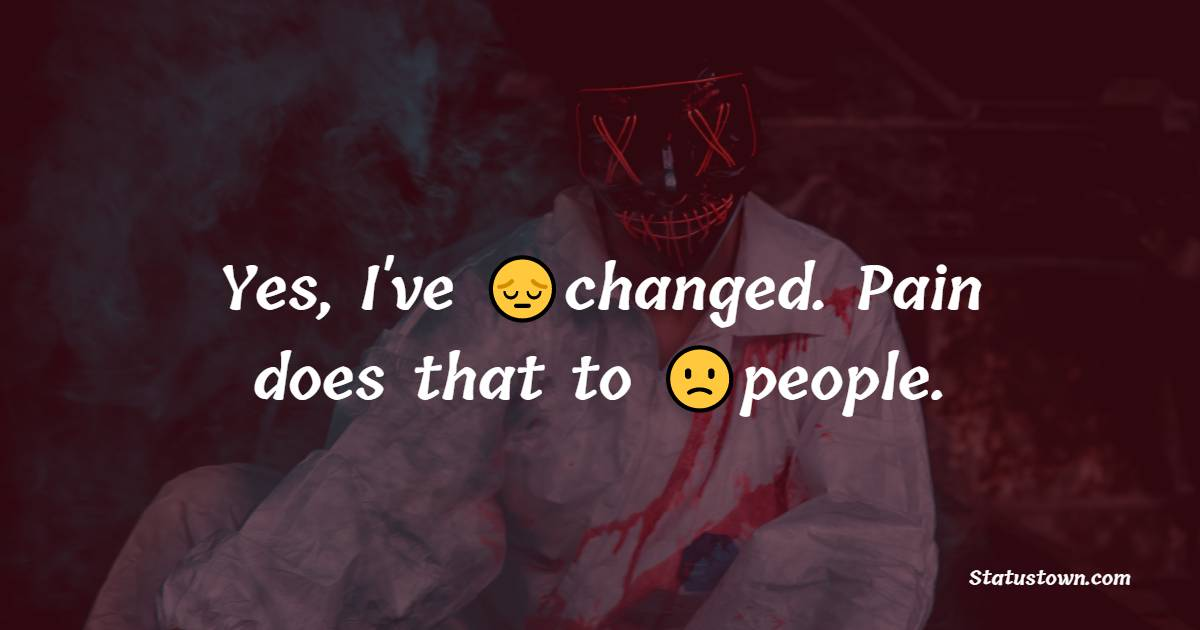Yes, I've changed. Pain does that to people. - pain status