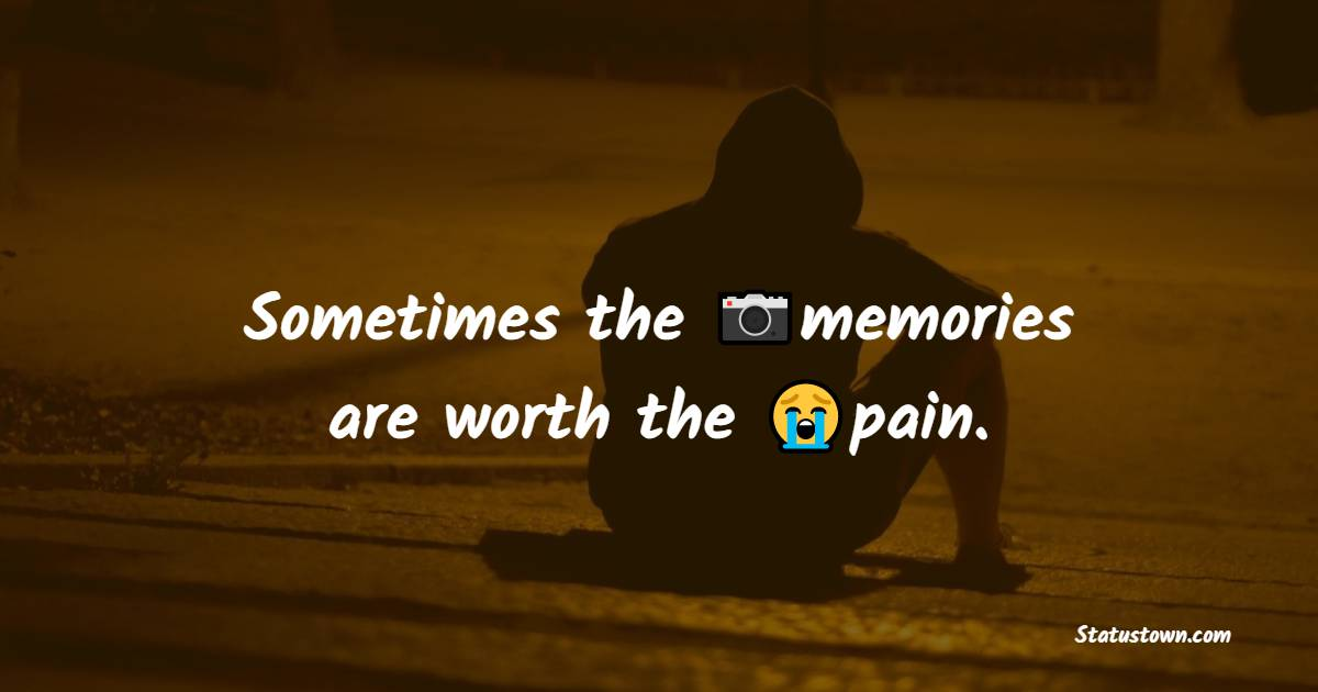 Sometimes the memories are worth the pain.