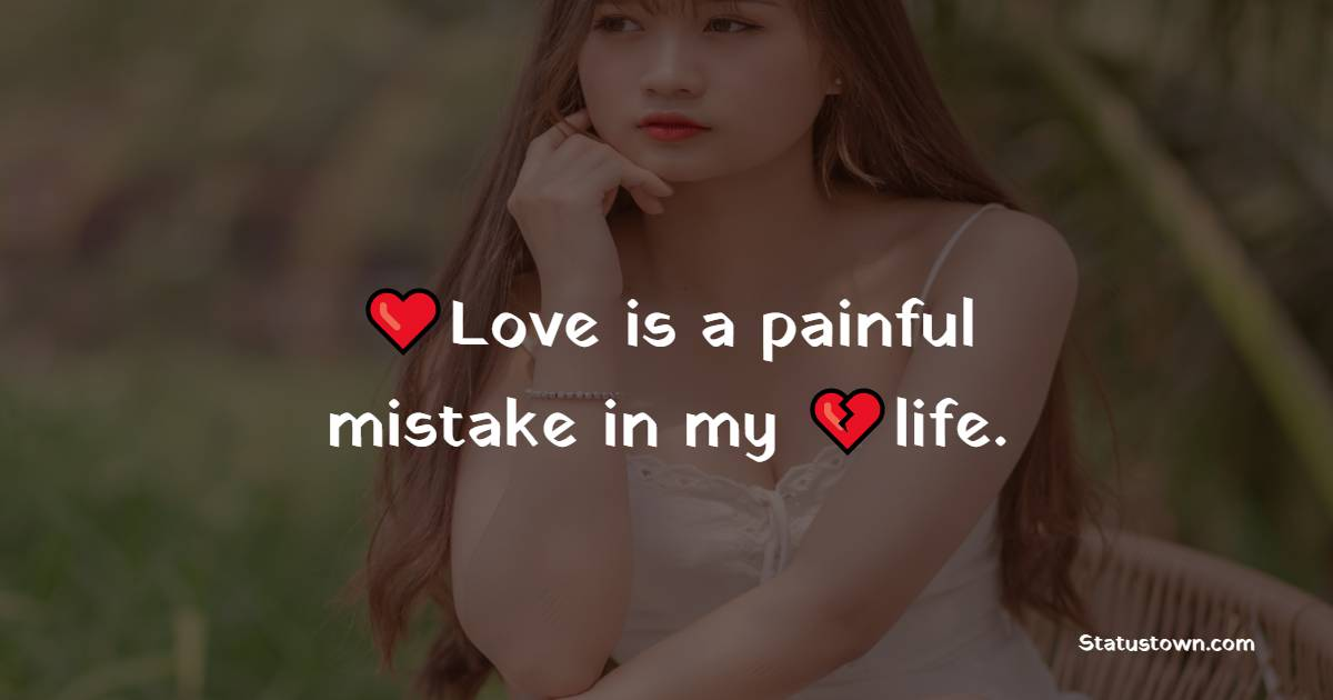 Love is a painful mistake in my life. - pain status