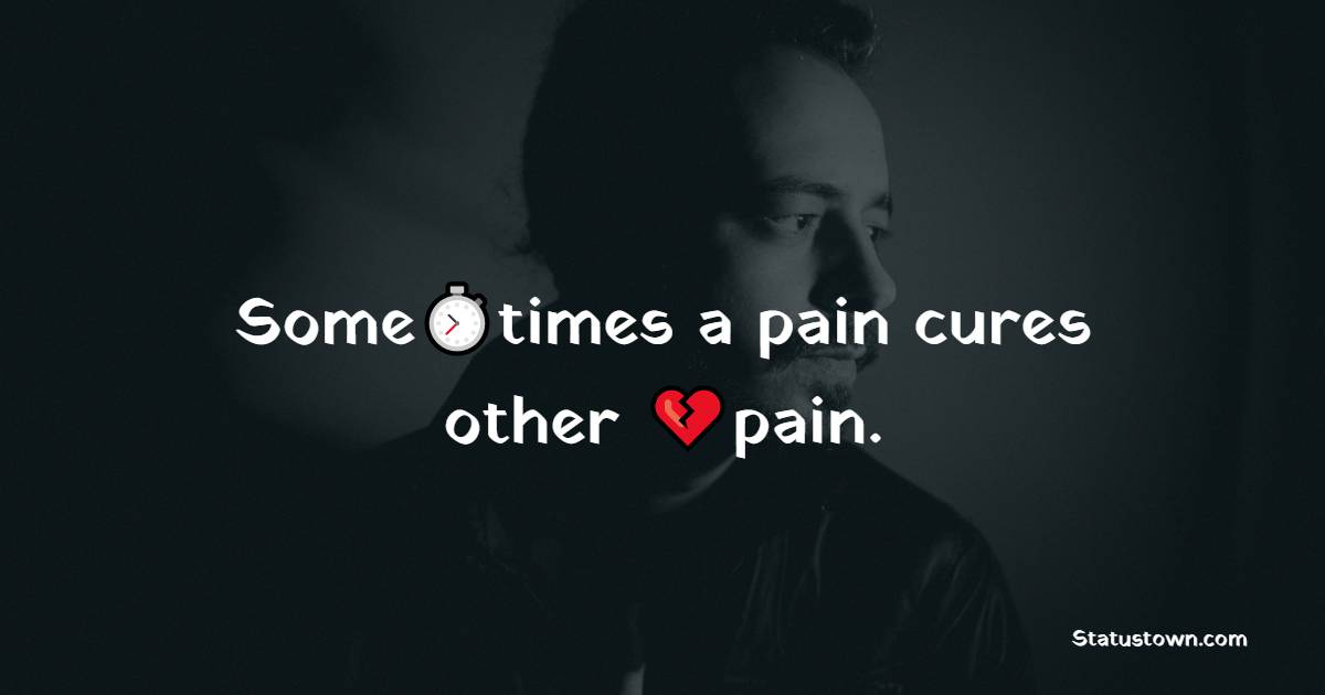 Sometimes a pain cures other pain.