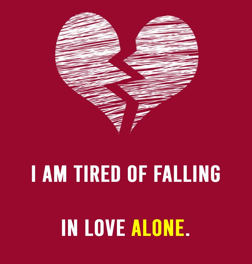 I Am Tired Of Falling In Love Alone. - alone status