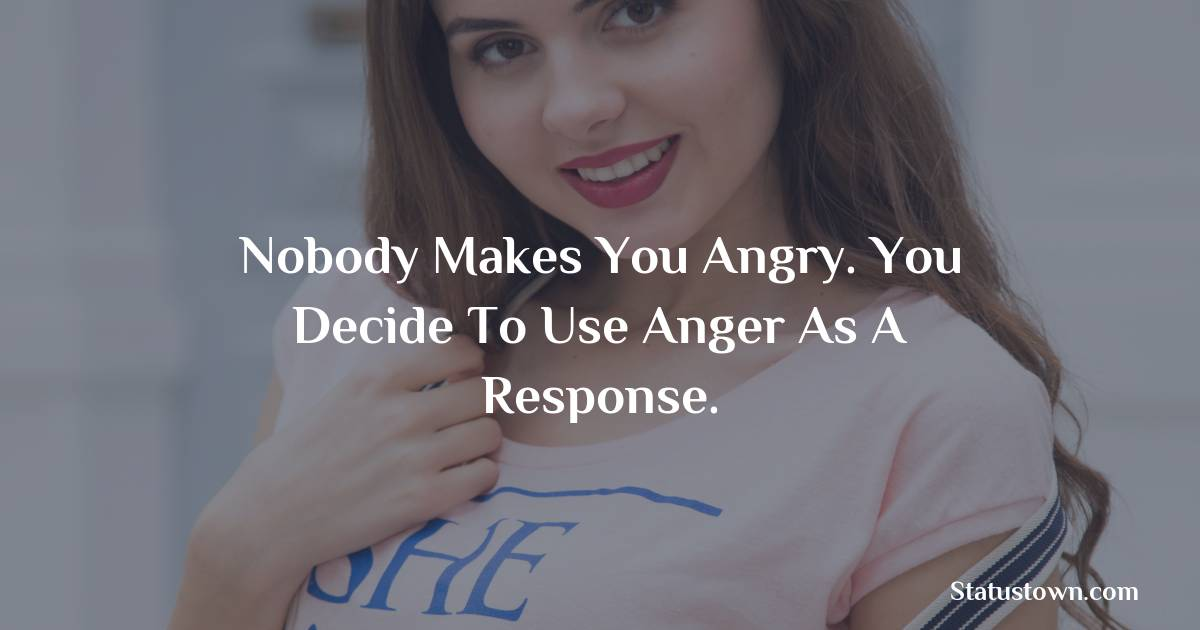 Nobody Makes You Angry. You Decide To Use Anger As A Response. - angry status