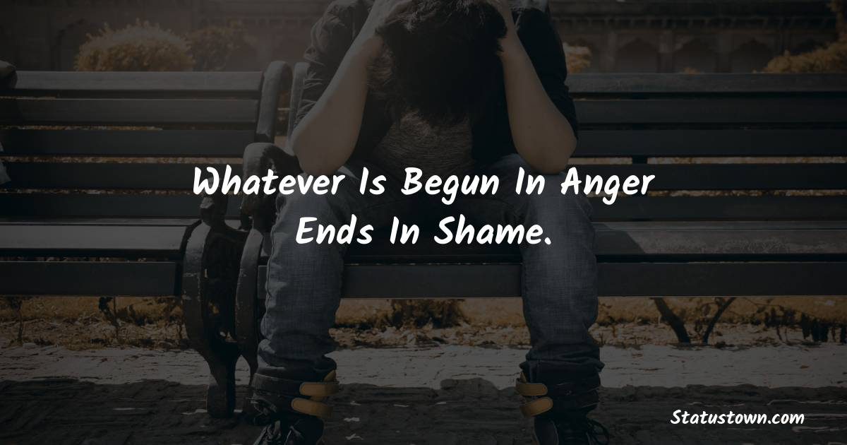 Whatever Is Begun In Anger Ends In Shame. - angry status