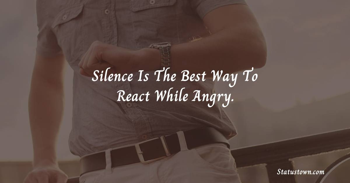 Silence Is The Best Way To React While Angry. - angry status