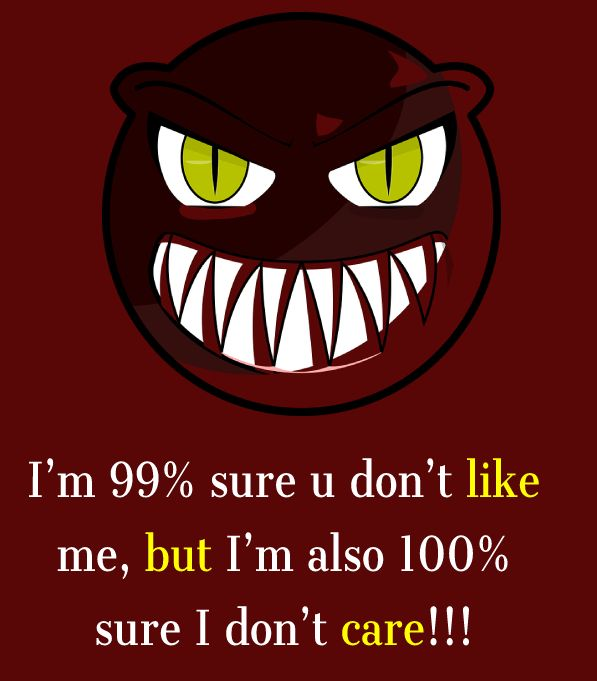 I'm 99% sure u don't like me, but I'm also 100% sure I don't care!!! - angry status