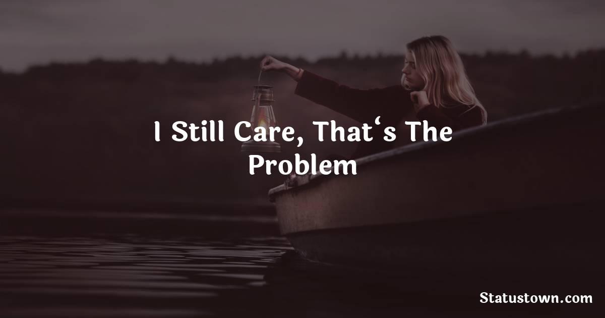 I still care, that's the problem - breakup status
