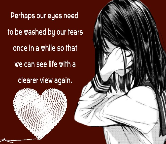 Perhaps our eyes need to be washed by our tears once in a while, so that we can see life with a clearer view again. - breakup status