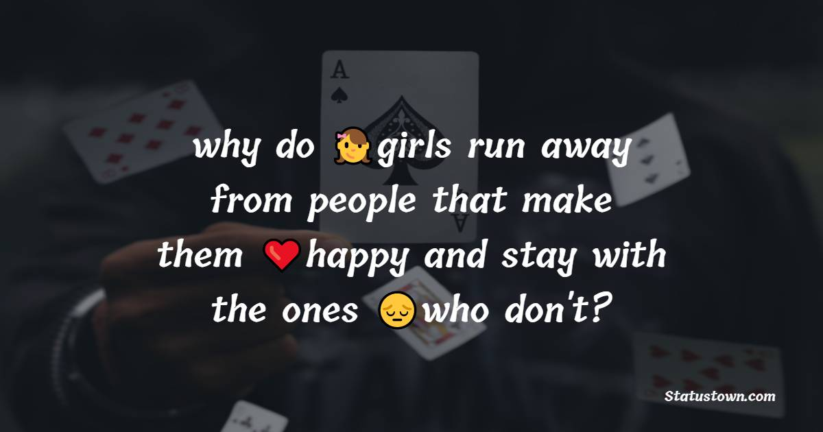 why do girls run away from people that make them happy and stay with the ones who don't?