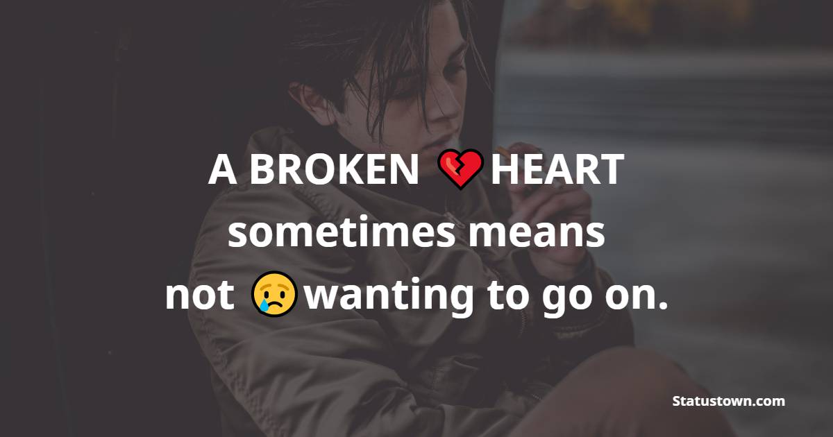 A BROKEN HEART sometimes means: not wanting to go on.