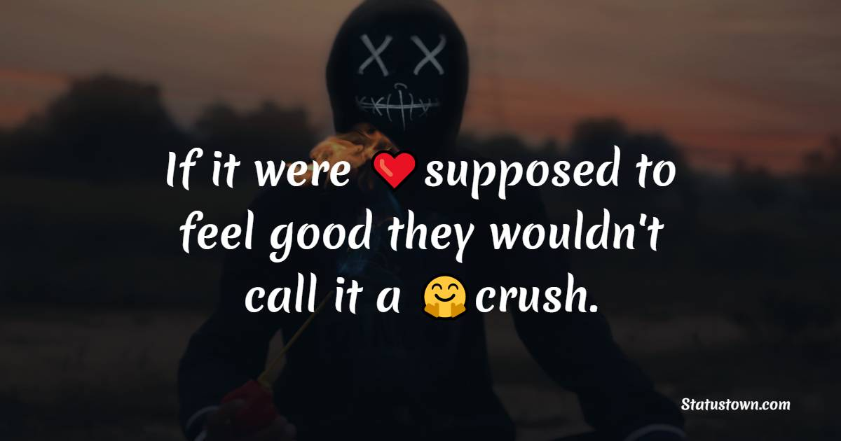 If it were supposed to feel good they wouldn't call it a crush.