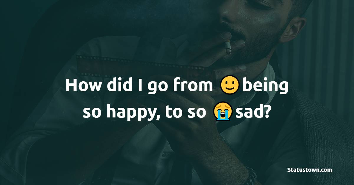 How did I go from being so happy, to so sad?