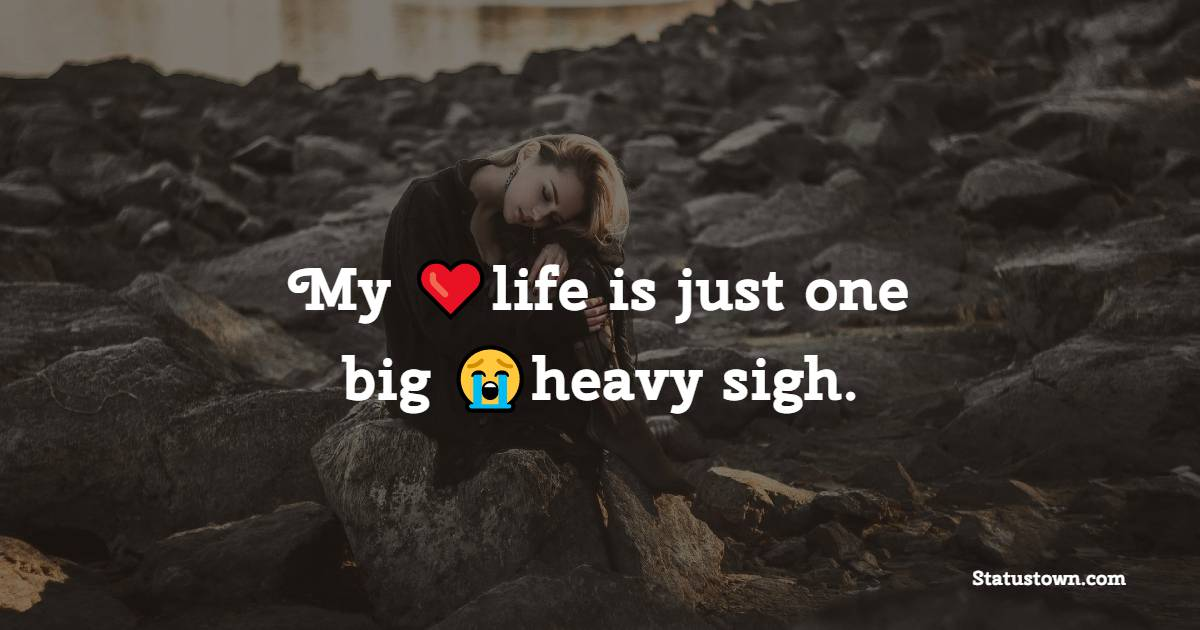 My life is just one big heavy sigh.