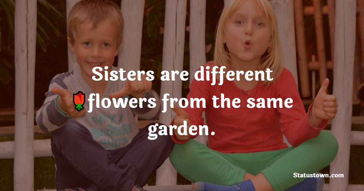 Sisters are different flowers from the same garden.