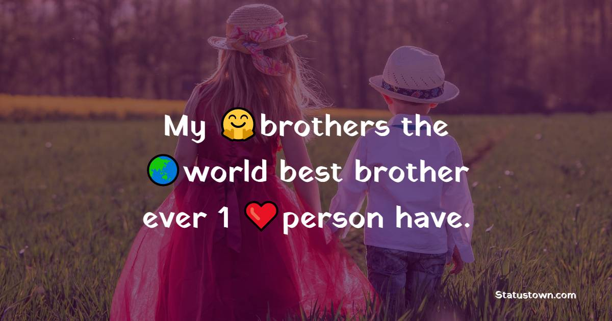 My brothers the world best brother ever 1 person have.