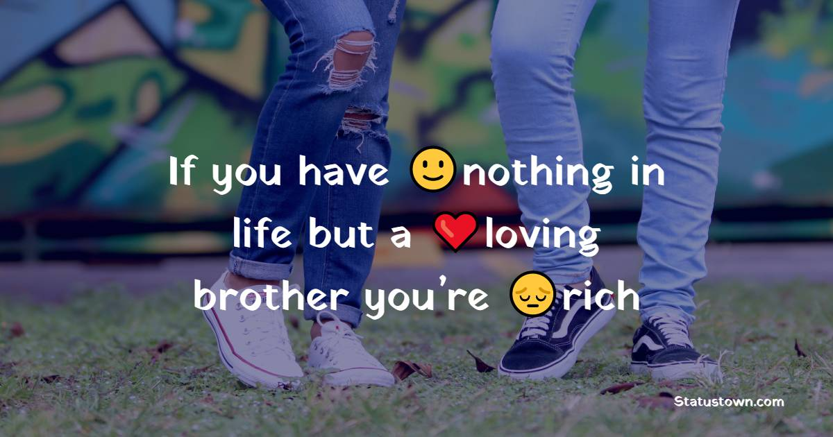 If you have nothing in life but a loving brother you're rich