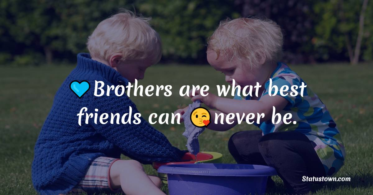 Brothers are what best friends can never be.